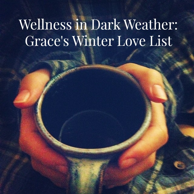 Wellness in Dark Weather- Grace's Winter Love List