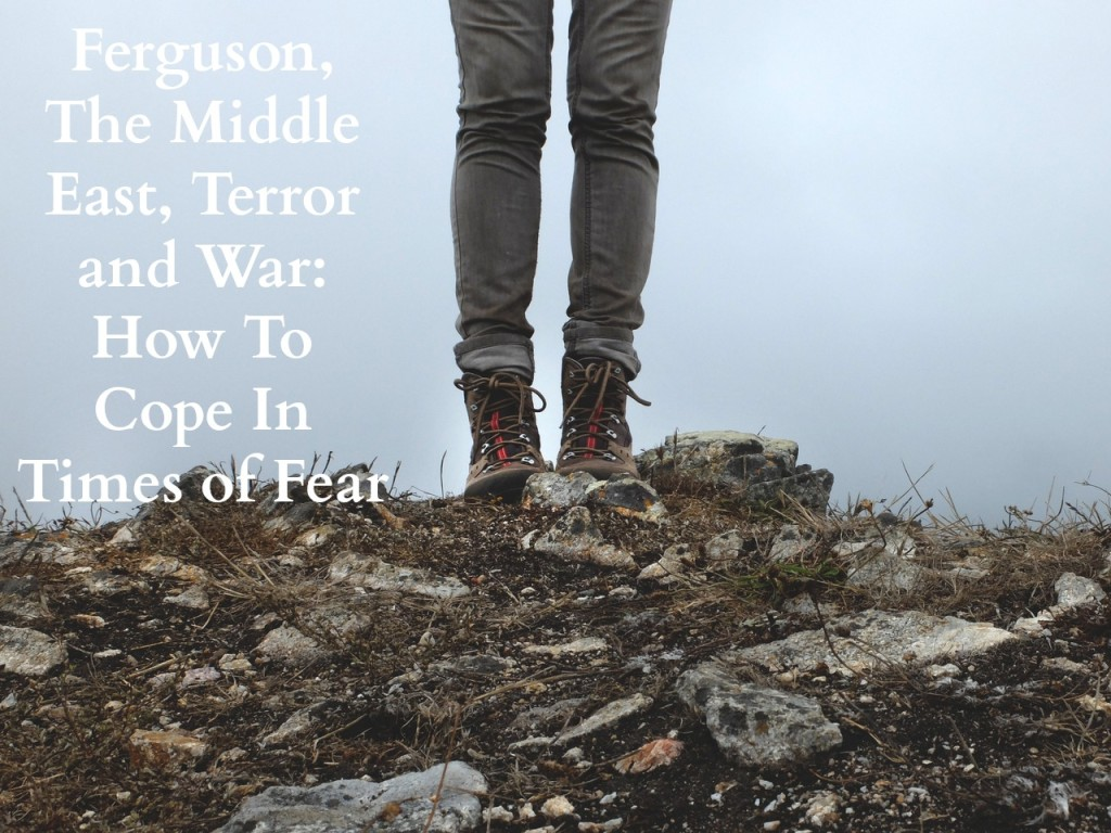 Ferguson, The Middle East, Terror and War: How To Cope In Times of Fear