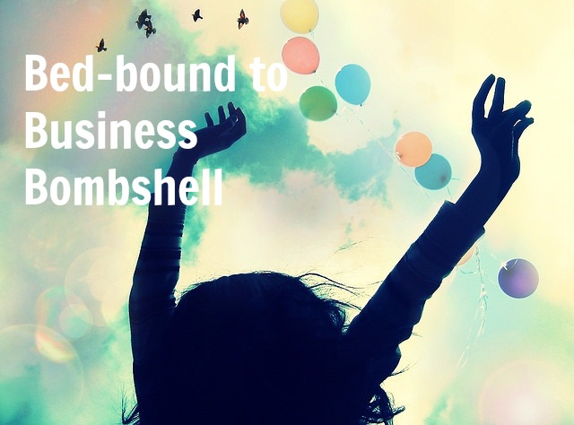 Bed-bound to Business Bombshell