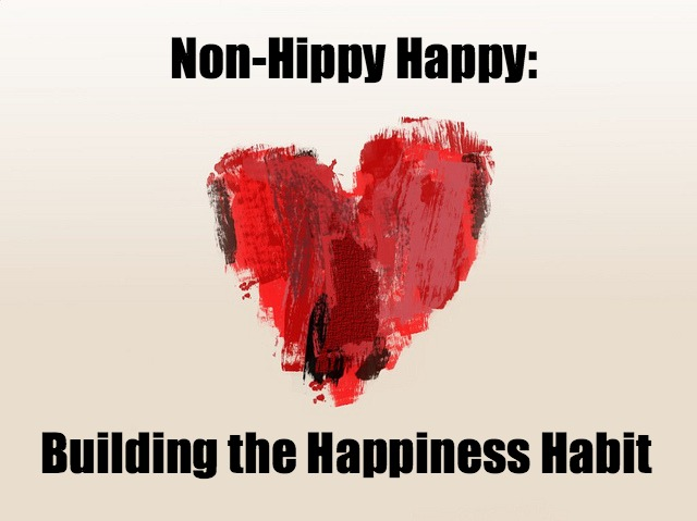 Non-Hippy Happy - Building the Happiness Habit