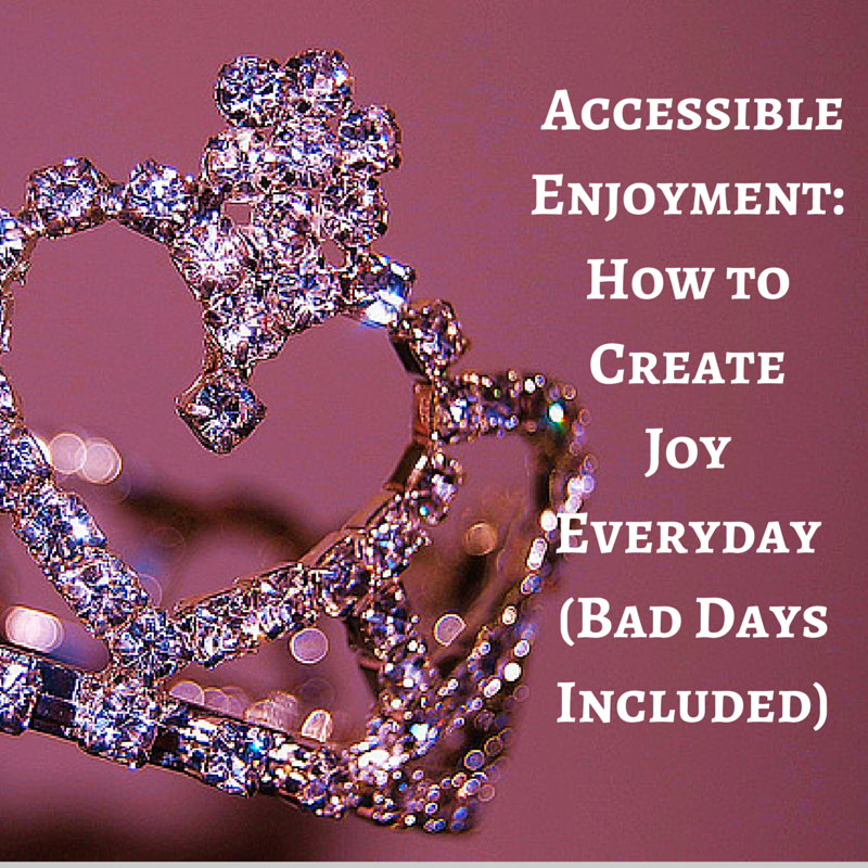 Image of tiara with text: Accessible Enjoyment: How to Create Joy Everyday (Bad Days Included)