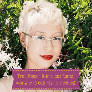 Trail Blazer Interview: Esmé Wang & Creativity in Healing