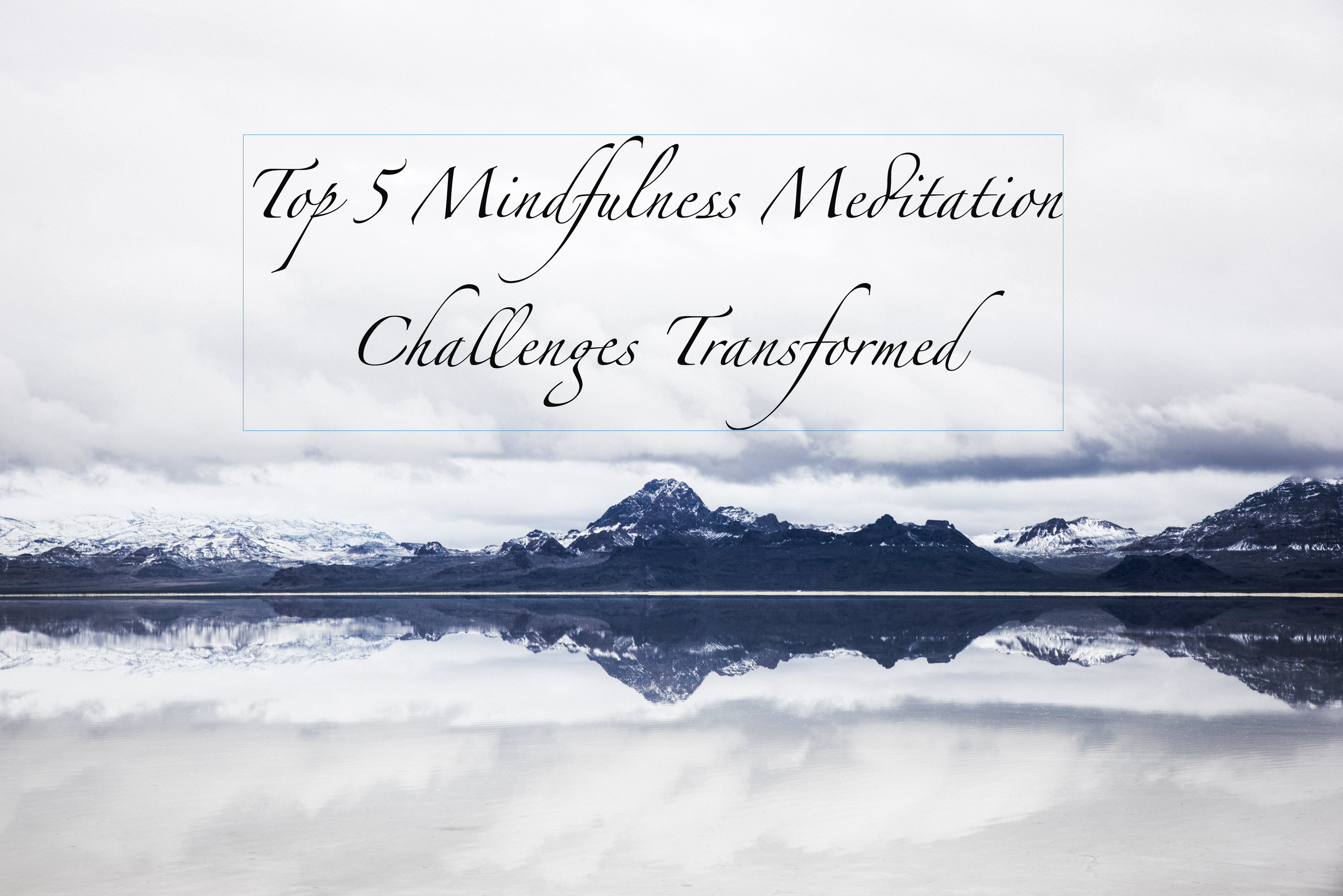 Snowy mountain and horizon reflected in still lake with black text overlaying: Top 5 Mindfulness Meditation Challenges Transformed