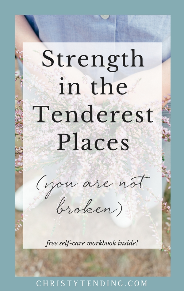 strength in the tenderest places you are not broken