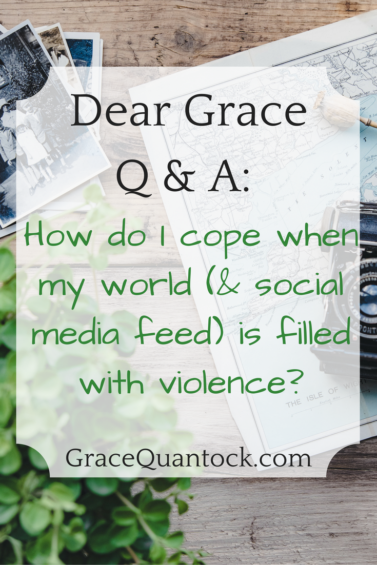 Dear Grace Q & A: How do I cope when my world (& social media feed) is filled with violence? over photo of green plant, map and old camera