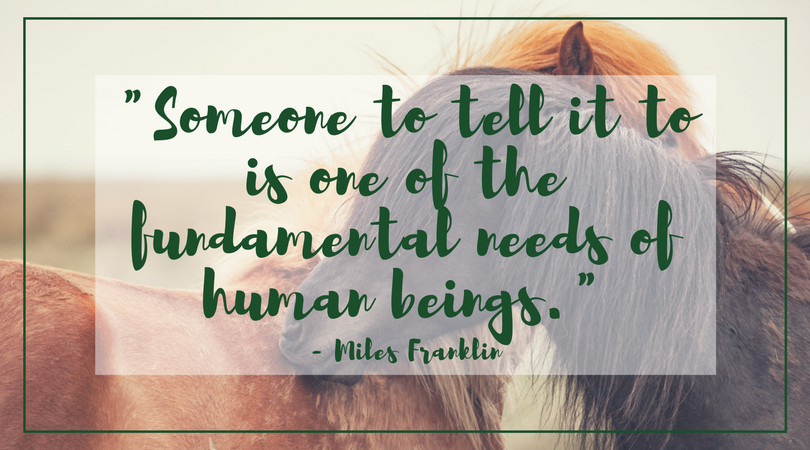 "photo of two horses, necks linked. Quote over it: ""Someone to tell it to is one of the fundamental needs of human beings."" ~ Miles Franklin"