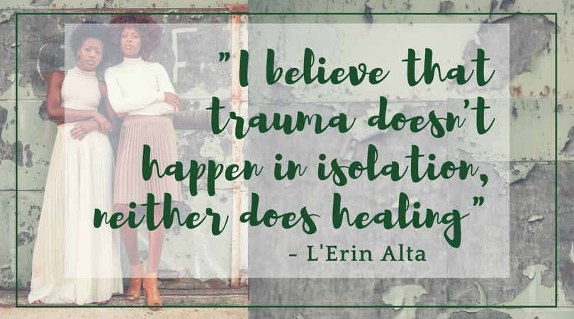 L'Erin Alta I believe trauma doesn't happen in isolation and neither does healing. Text over photo of two women standing against a chipped paint wall.