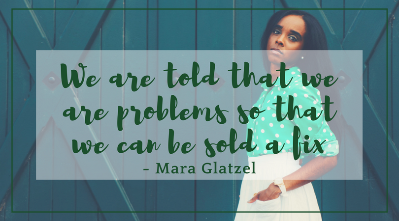 We are told that we are problems so we can be sold a fix - Mara Glatzel