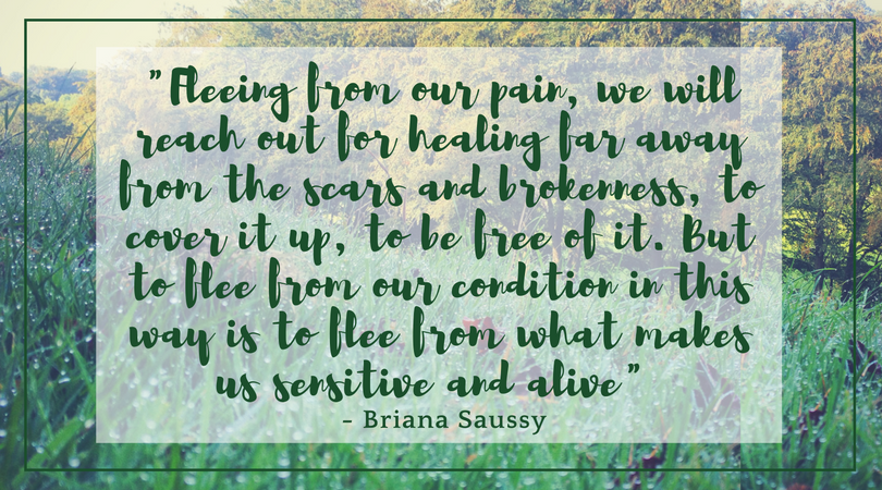 Fleeing from our pain, we will reach out for healing far away from the scars and brokenness, to cover it up, to be free of it. But to flee from our condition in this way is to flee from what makes us sensitive and alive - Briana Saussy quote over photo of dew on grass with trees behind