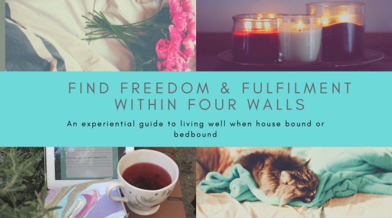 Find freedom & fulfilment within four walls. An experiential guide to living well when house bound or bed bound