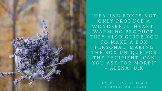 Healing Boxes not only produce a wonderful, heart-warming product. They also guide you to make a box personal, making the box unique for the recipient. Can you ask for more? - Alena U.K Joyful Healing Boxes Customers Worldwide